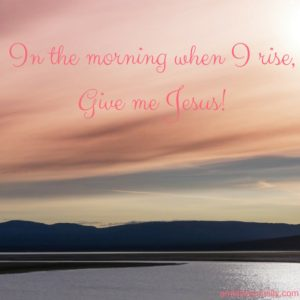 in-the-morning-when-i-rise-give-me-jesus